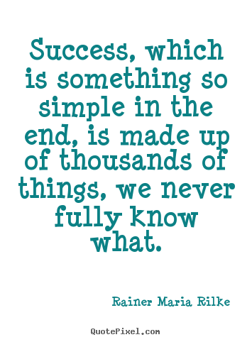 Rainer Maria Rilke picture quotes - Success, which is something so simple in the end, is made.. - Success quote