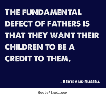 Create graphic picture quotes about success - The fundamental defect of fathers is that they want their..