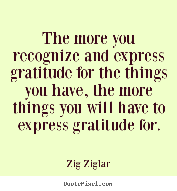 Success quote - The more you recognize and express gratitude for the things you have,..