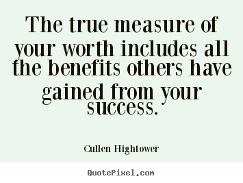 Quote about success - The true measure of your worth includes all the benefits others have gained..