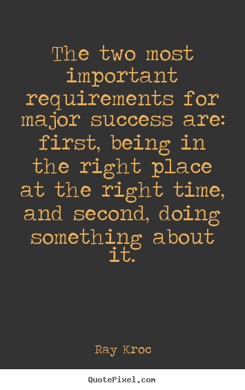 Ray Kroc picture quotes - The two most important requirements for major success are: first,.. - Success quotes