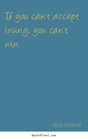 Quotes about success - If you can't accept losing, you can't win.