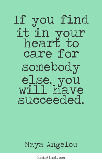 Quotes about success - If you find it in your heart to care for somebody..