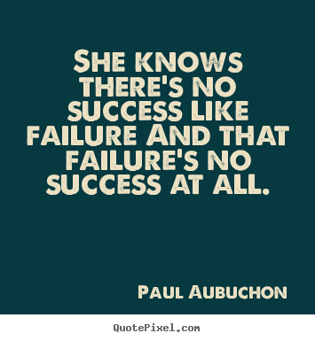 Paul Aubuchon picture quote - She knows there's no success like failure and that failure's.. - Success quotes