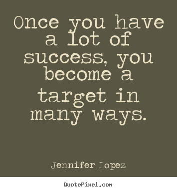 Jennifer Lopez image quote - Once you have a lot of success, you become a target in many ways. - Success quotes