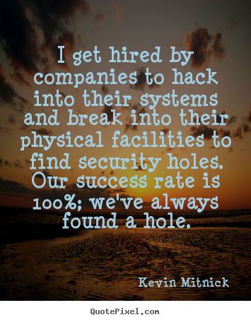 Success quotes - I get hired by companies to hack into their systems and break..