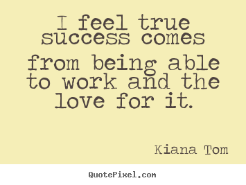 Quotes about success - I feel true success comes from being able to..