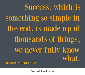 Success, which is something so simple in the end, is made up of thousands.. Rainer Maria Rilke  success quote