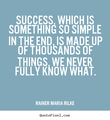 Rainer Maria Rilke picture quote - Success, which is something so simple in the.. - Success quotes