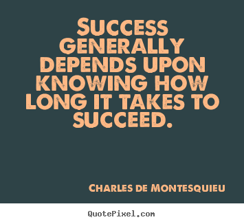 Success generally depends upon knowing how long it takes to.. Charles De Montesquieu famous success quote