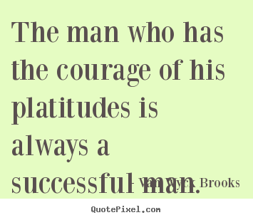 Van Wyck Brooks image quote - The man who has the courage of his platitudes is always a successful.. - Success quotes