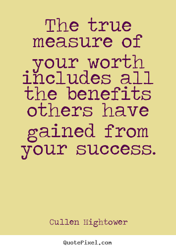 Success quotes - The true measure of your worth includes all the benefits others have gained..