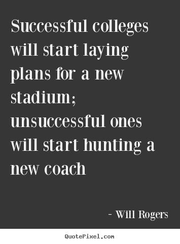 Successful colleges will start laying plans for a new.. Will Rogers popular success quotes