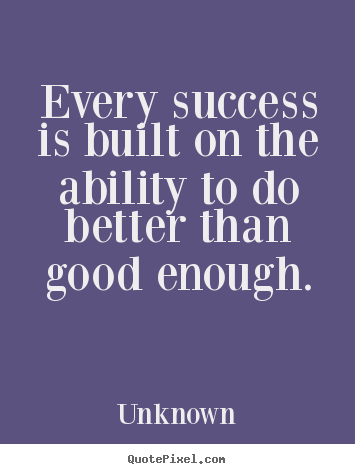 Unknown picture quotes - Every success is built on the ability to do better.. - Success quote