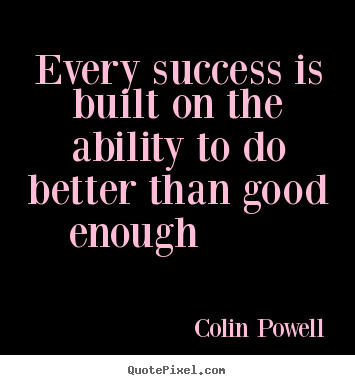 Colin Powell picture quotes - Every success is built on the ability to do better than good enough.. - Success quotes