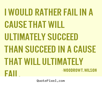 Quotes about success - I would rather fail in a cause that will ultimately..