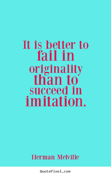 Success quotes - It is better to fail in originality than to succeed in imitation.