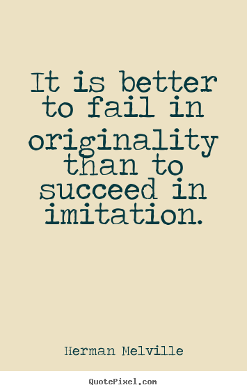 Success quotes - It is better to fail in originality than to..