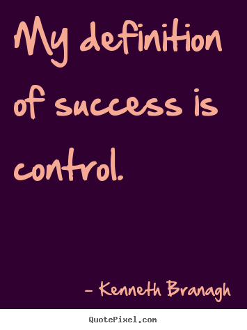 Kenneth Branagh picture quotes - My definition of success is control. - Success quotes