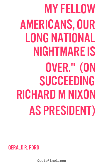 Gerald R. Ford picture quote - My fellow americans, our long national nightmare.. - Success quotes
