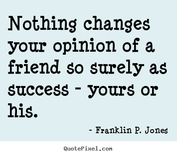 Nothing changes your opinion of a friend so surely as success - yours.. Franklin P. Jones  success quotes