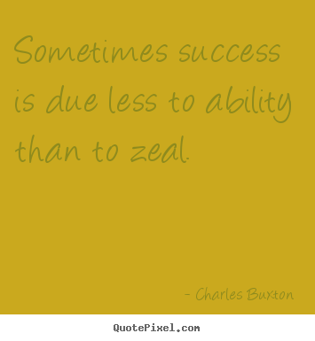 Charles Buxton picture quotes - Sometimes success is due less to ability than to zeal. - Success quote