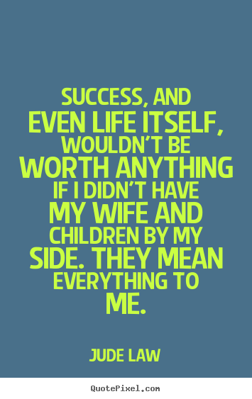 Jude Law picture quote - Success, and even life itself, wouldn't be worth anything if i didn't.. - Success quote