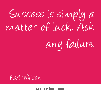 Success quotes - Success is simply a matter of luck. ask any failure.