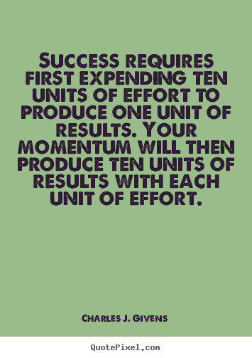 Success quotes - Success requires first expending ten units of effort to produce one unit..