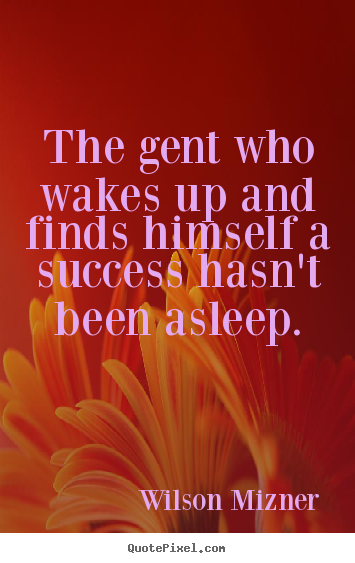 The gent who wakes up and finds himself a success hasn't been.. Wilson Mizner  success quote