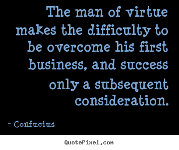 Confucius picture sayings - The man of virtue makes the difficulty to be overcome his first.. - Success quotes