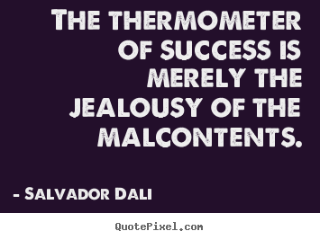The thermometer of success is merely the jealousy of the malcontents. Salvador Dali top success quotes