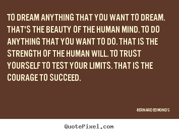To dream anything that you want to dream. that's the beauty of.. Bernard Edmonds famous success quote