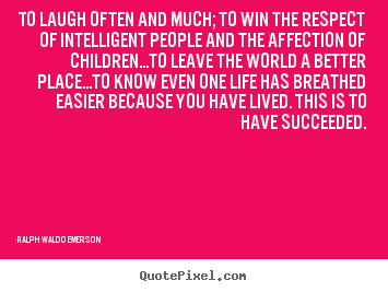 Quotes about success - To laugh often and much; to win the respect of intelligent people..