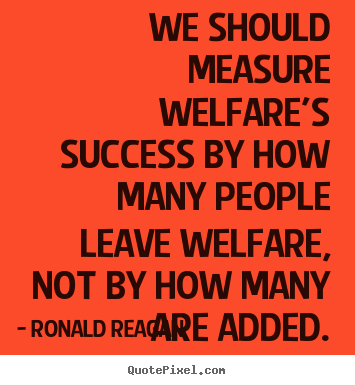 Ronald Reagan picture quote - We should measure welfare's success by how many people leave welfare,.. - Success quotes