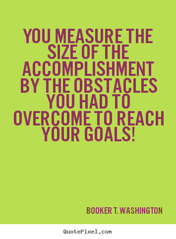 You measure the size of the accomplishment by the obstacles you had.. Booker T. Washington  success quote