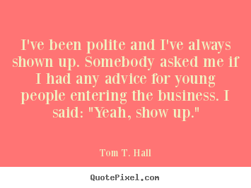 Success quotes - I've been polite and i've always shown up...