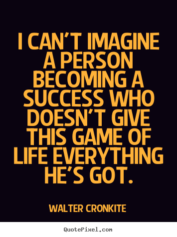 I can't imagine a person becoming a success.. Walter Cronkite  success quotes