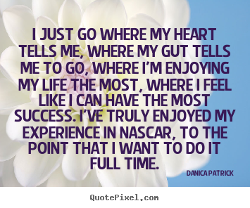 Danica Patrick picture quotes - I just go where my heart tells me, where my gut.. - Success quote