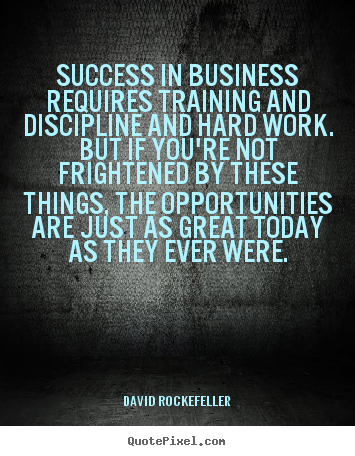 Quote about success - Success in business requires training and discipline and hard work. but..