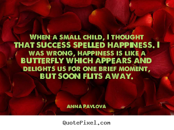 Anna Pavlova picture quotes - When a small child, i thought that success spelled happiness... - Success quotes