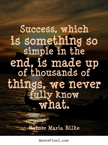 Success, which is something so simple in the end,.. Rainer Maria Rilke greatest success quotes
