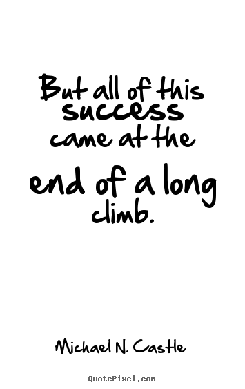 Success quotes - But all of this success came at the end of a long climb.