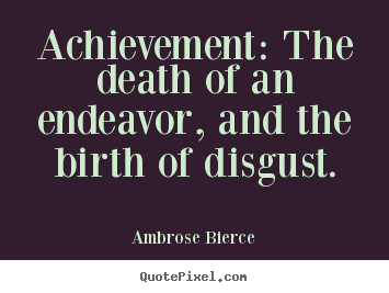 Success sayings - Achievement: the death of an endeavor, and the birth of disgust.