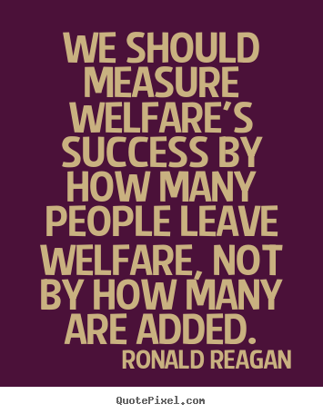 Create graphic picture quotes about success - We should measure welfare's success by how many people leave welfare,..