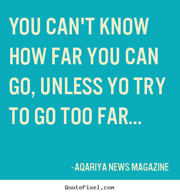Success quotes - You can't know how far you can go, unless yo try to go too far...