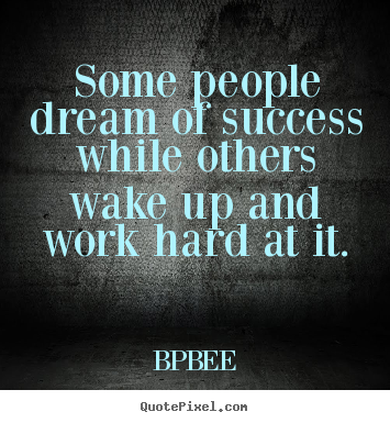 BPBEE picture quotes - Some people dream of success while others wake up and work hard.. - Success quotes
