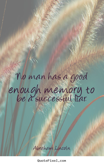 No man has a good enough memory to be a successful liar. Abraham Lincoln  success quotes