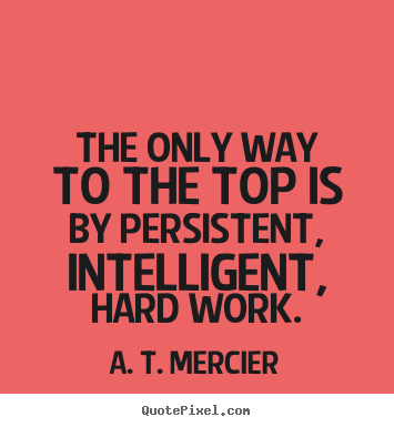 Quote about success - The only way to the top is by persistent, intelligent, hard work.