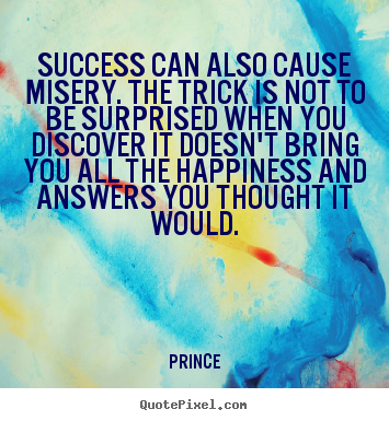 Success can also cause misery. the trick is not to be surprised.. Prince great success quote